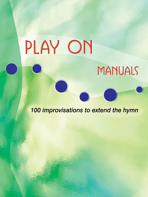 Play On for Manuals 100 Improvisations to extend the hymn